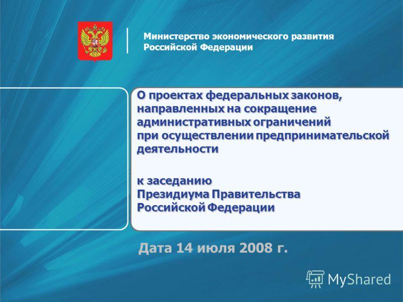 Дата 14 июля 2008 г. О проектах федеральных законов, направленных на сокращение административных ограничений при осуществлении предпринимательской деятельности к заседанию Президиума Правительства Российской Федерации Министерство экономического разв