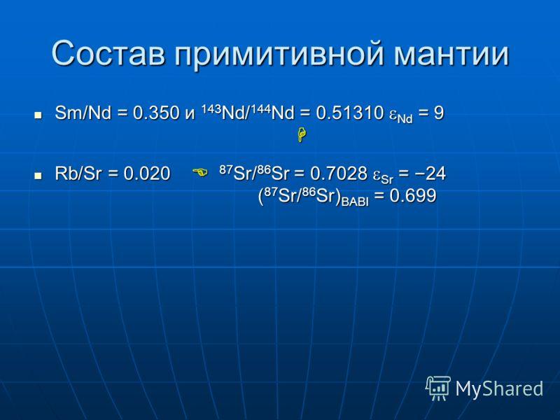 Состав примитивной мантии Sm/Nd = 0.350 и 143 Nd/ 144 Nd = 0.51310 Nd = 9 Sm/Nd = 0.350 и 143 Nd/ 144 Nd = 0.51310 Nd = 9 Rb/Sr = 0.020 87 Sr/ 86 Sr = 0.7028 Sr = – 24 ( 87 Sr/ 86 Sr) BABI = 0.699 Rb/Sr = 0.020 87 Sr/ 86 Sr = 0.7028 Sr = – 24 ( 87 Sr