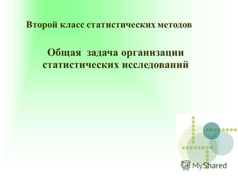 Второй класс статистических методов Общая задача организации статистических исследований