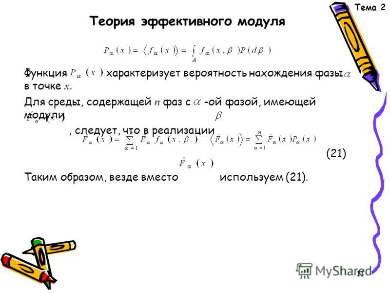 11 Функция характеризует вероятность нахождения фазы в точке х. Для среды, содержащей n фаз с -ой фазой, имеющей модули, следует, что в реализации (21) Таким образом, везде вместо используем (21). Тема 2 Теория эффективного модуля