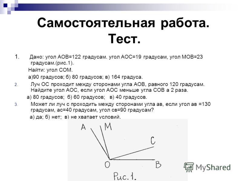 Самостоятельная работа. Тест. 1. Дано: угол АОВ=122 градусам. угол АОС=19 градусам, угол МОВ=23 градусам.(рис.1). Найти: угол СОМ. а)90 градусов; б) 80 градусов; в) 164 градуса. 2. Луч ОС проходит между сторонами угла АОВ, равного 120 градусам. Найди