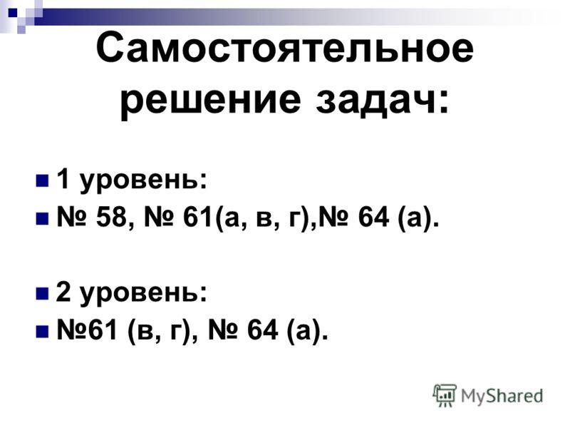 Самостоятельное решение задач: 1 уровень: 58, 61(а, в, г), 64 (а). 2 уровень: 61 (в, г), 64 (а).