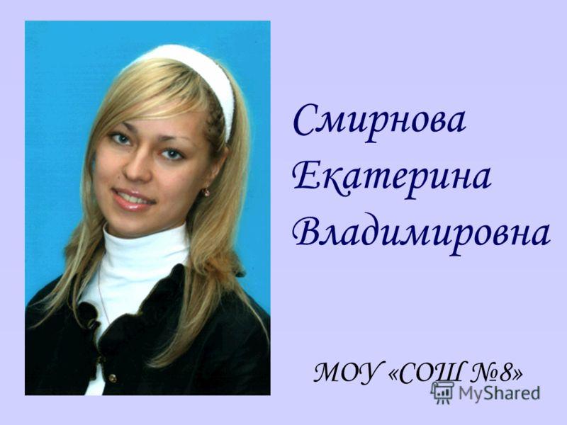Смирнова Екатерина Владимировна МОУ «СОШ 8»