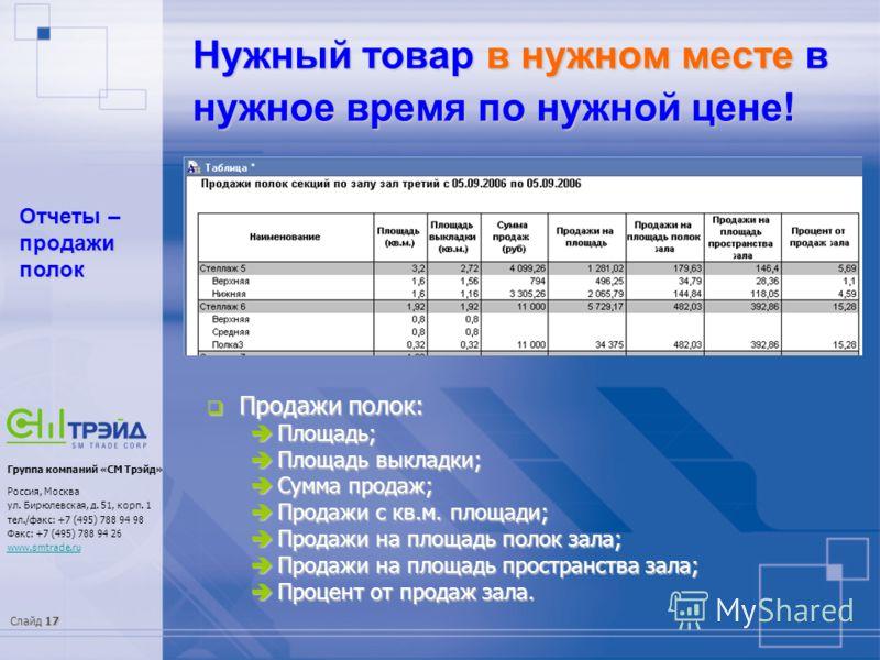 Слайд 17 Группа компаний «СМ Трэйд» Россия, Москва ул. Бирюлевская, д. 51, корп. 1 тел./факс: +7 (495) 788 94 98 Факс: +7 (495) 788 94 26 www.smtrade.ru Нужный товар в нужном месте в нужное время по нужной цене! Отчеты – продажи полок Продажи полок: