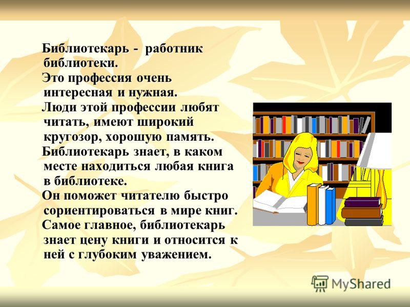 Библиотекарь - работник библиотеки. Библиотекарь - работник библиотеки. Это профессия очень интересная и нужная. Это профессия очень интересная и нужная. Люди этой профессии любят читать, имеют широкий кругозор, хорошую память. Люди этой профессии лю