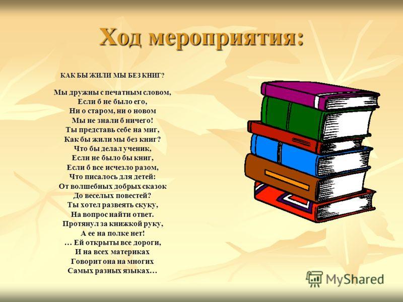 Ход мероприятия: КАК БЫ ЖИЛИ МЫ БЕЗ КНИГ? Мы дружны с печатным словом, Если б не было его, Ни о старом, ни о новом Мы не знали б ничего! Ты представь себе на миг, Как бы жили мы без книг? Что бы делал ученик, Если не было бы книг, Если б все исчезло