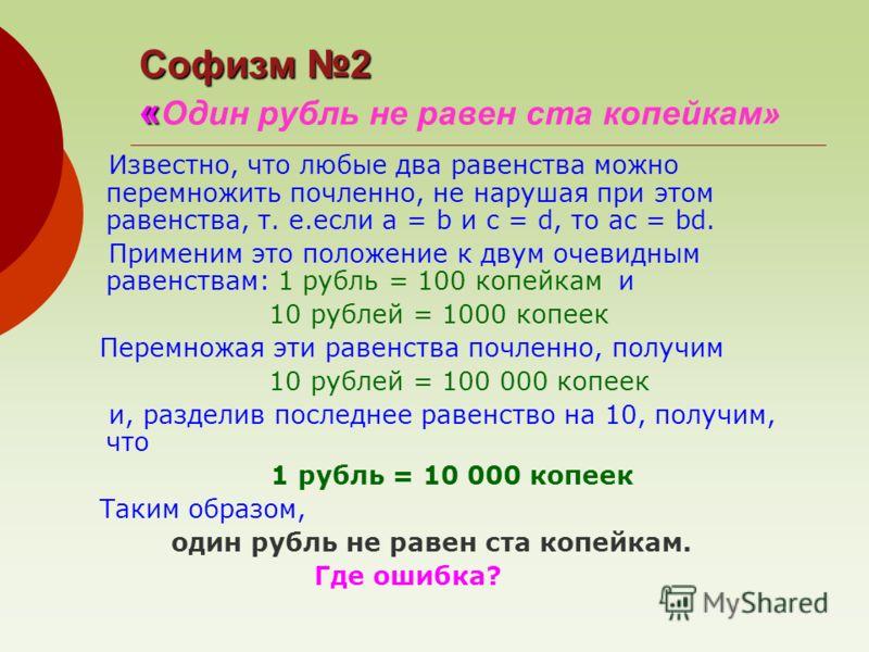 Известно, что любые два равенства можно перемножить почленно, не нарушая при этом равенства, т. е.если а = b и c = d, то ac = bd. Применим это положение к двум очевидным равенствам: 1 рубль = 100 копейкам и 10 рублей = 1000 копеек Перемножая эти раве