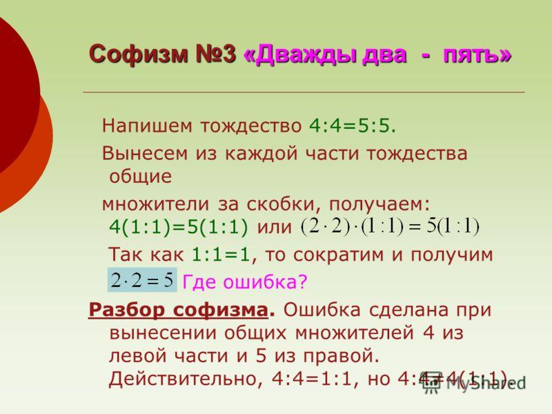 Софизм 3 «Дважды два - пять» Напишем тождество 4:4=5:5. Вынесем из каждой части тождества общие множители за скобки, получаем: 4(1:1)=5(1:1) или Так как 1:1=1, то сократим и получим Где ошибка? Разбор софизма. Ошибка сделана при вынесении общих множи