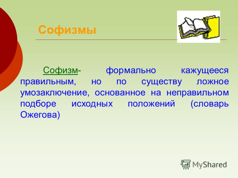 Софизм- формально кажущееся правильным, но по существу ложное умозаключение, основанное на неправильном подборе исходных положений (словарь Ожегова) Софизмы