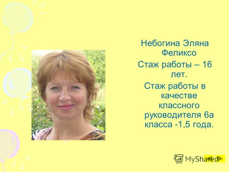 Небогина Эляна Феликсо Стаж работы – 16 лет. Стаж работы в качестве классного руководителя 6а класса -1,5 года.