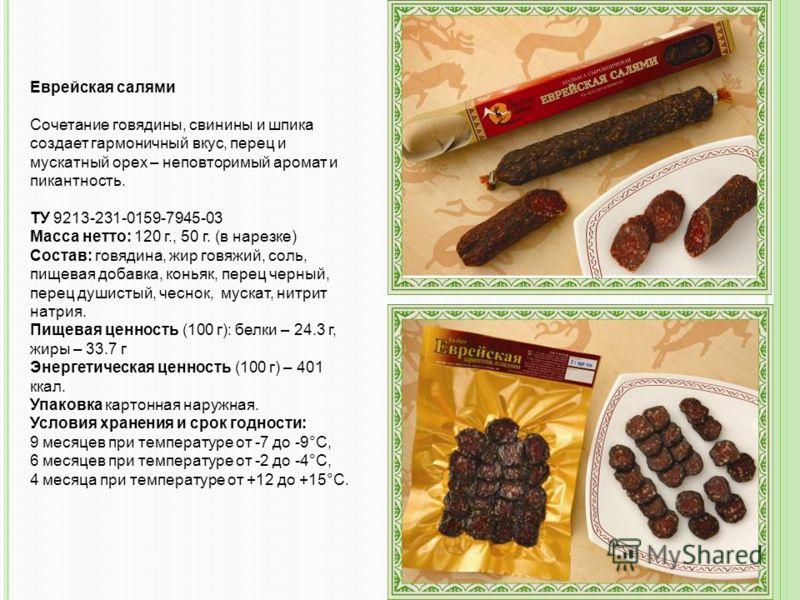 Еврейская салями Сочетание говядины, свинины и шпика создает гармоничный вкус, перец и мускатный орех – неповторимый аромат и пикантность. ТУ 9213-231-0159-7945-03 Масса нетто: 120 г., 50 г. (в нарезке) Состав: говядина, жир говяжий, соль, пищевая до