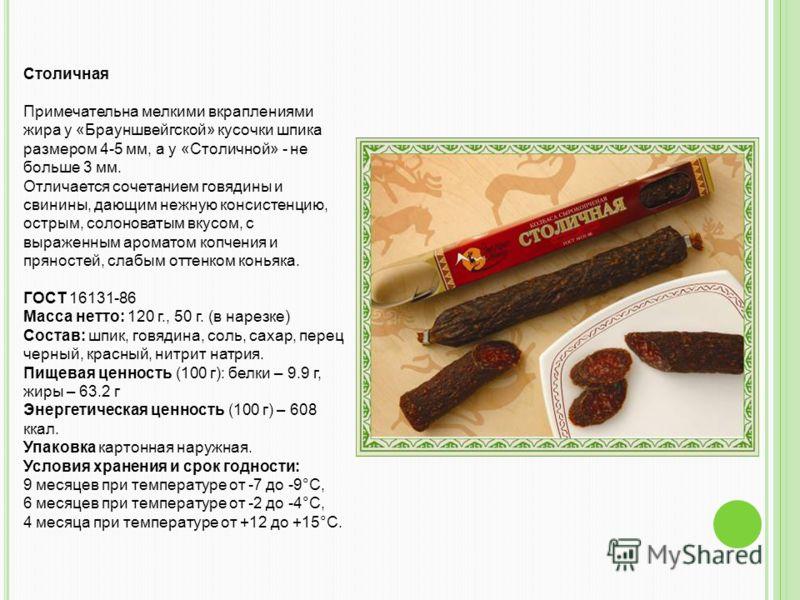 Столичная Примечательна мелкими вкраплениями жира у «Брауншвейгской» кусочки шпика размером 4-5 мм, а у «Столичной» - не больше 3 мм. Отличается сочетанием говядины и свинины, дающим нежную консистенцию, острым, солоноватым вкусом, с выраженным арома