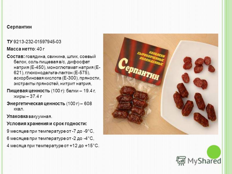 Серпантин ТУ 9213-232-01597945-03 Масса нетто: 40 г Состав: говядина, свинина, шпик, соевый белок, соль пищевая в/с, дифосфат натрия (Е-450), моноглютамат натрия (Е- 621), глюконодельта-лактон (Е-575), аскорбиновая кислота (Е-300), пряности, экстракт