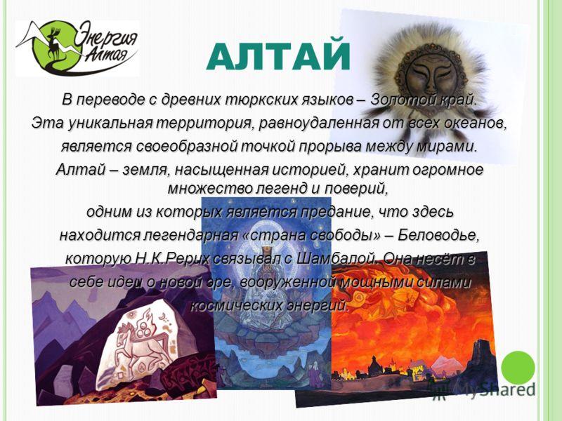 АЛТАЙ В переводе с древних тюркских языков – Золотой край. Эта уникальная территория, равноудаленная от всех океанов, является своеобразной точкой прорыва между мирами. Алтай – земля, насыщенная историей, хранит огромное множество легенд и поверий, о