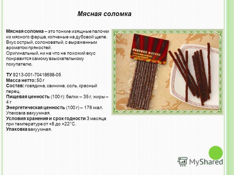 Мясная соломка – это тонкие изящные палочки из мясного фарша, копченые на дубовой щепе. Вкус острый, солоноватый, с выраженным ароматом пряностей. Оригинальный, ни на что не похожий вкус понравится самому взыскательному покупателю. ТУ 9213-001-704186