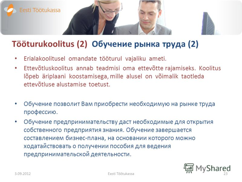 Tööturukoolitus (2) Обучение рынка труда (2) Erialakoolitusel omandate tööturul vajaliku ameti. Ettevõtluskoolitus annab teadmisi oma ettevõtte rajamiseks. Koolitus lõpeb äriplaani koostamisega, mille alusel on võimalik taotleda ettevõtluse alustamis