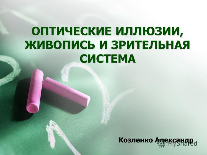 ОПТИЧЕСКИЕ ИЛЛЮЗИИ, ЖИВОПИСЬ И ЗРИТЕЛЬНАЯ СИСТЕМА Козленко Александр
