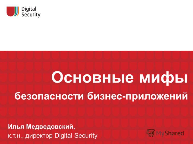 Основные мифы безопасности бизнес-приложений Илья Медведовский, к.т.н., директор Digital Security