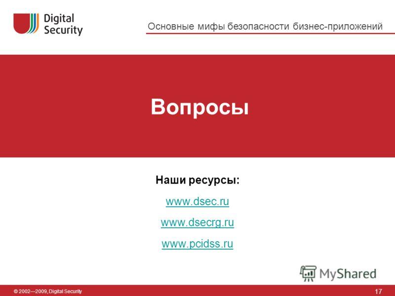 © 20022009, Digital Security Вопросы 17 Наши ресурсы: www.dsec.ru www.dsecrg.ru www.pcidss.ru Основные мифы безопасности бизнес-приложений