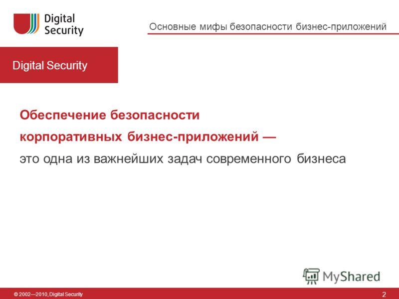 © 20022010, Digital Security Основные мифы безопасности бизнес-приложений Digital Security 2 Обеспечение безопасности корпоративных бизнес-приложений это одна из важнейших задач современного бизнеса