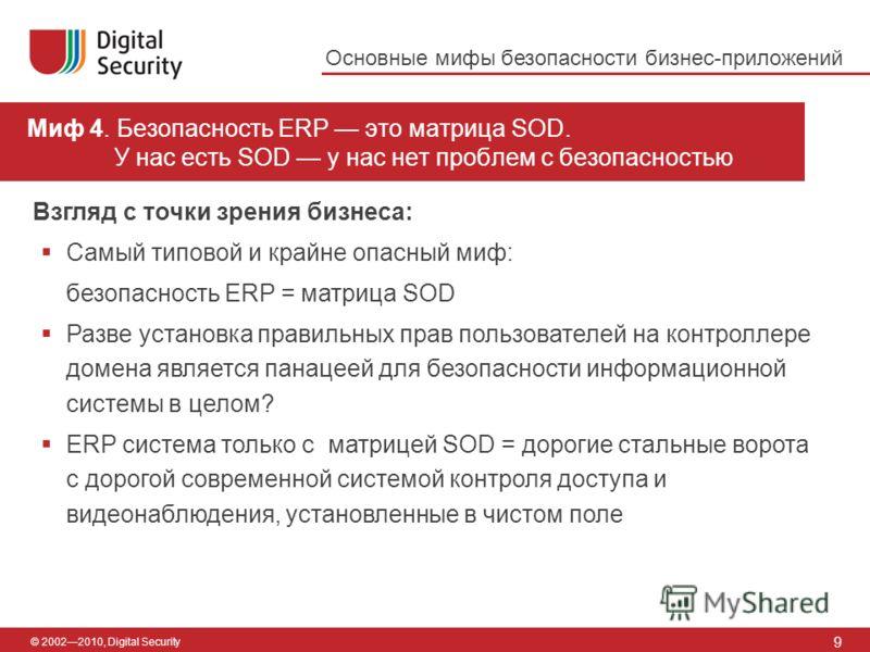 © 20022010, Digital Security Миф 4. Безопасность ERP это матрица SOD. У нас есть SOD у нас нет проблем с безопасностью 9 Взгляд с точки зрения бизнеса: Самый типовой и крайне опасный миф: безопасность ERP = матрица SOD Разве установка правильных прав