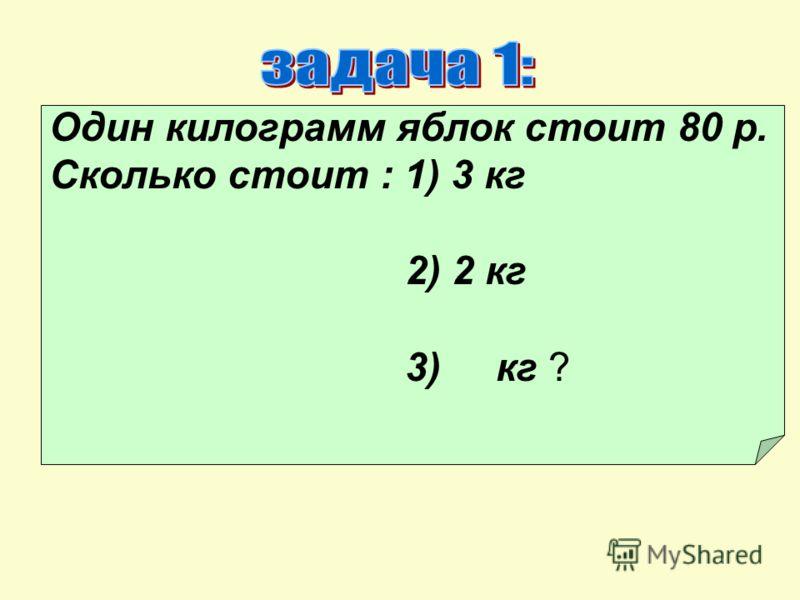 Один килограмм яблок стоит 80 р. Сколько стоит : 1) 3 кг 2) 2 кг 3) кг ?
