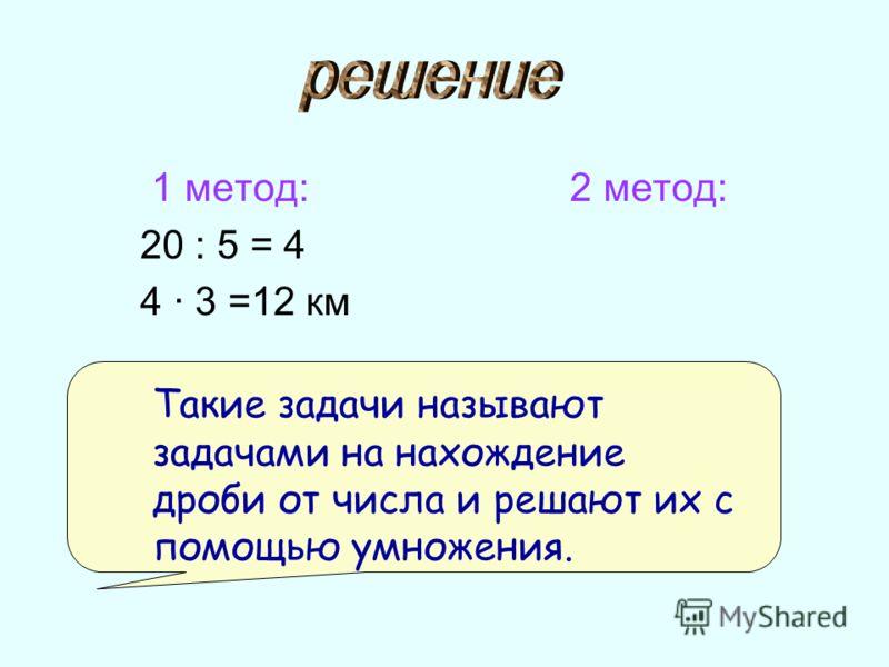 1 метод: 2 метод: 20 : 5 = 4 4 · 3 =12 км Такие задачи называют задачами на нахождение дроби от числа и решают их с помощью умножения.