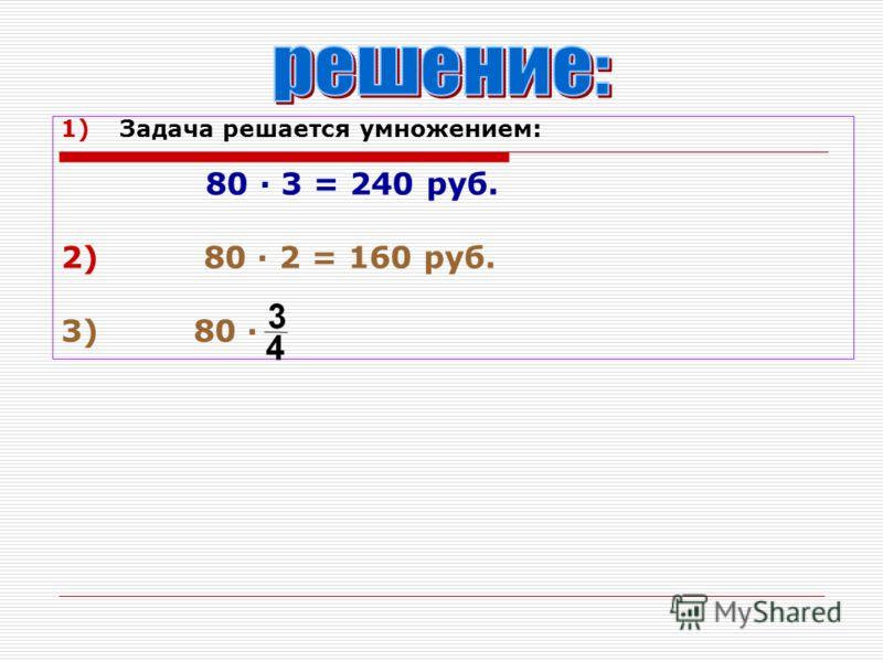 1)Задача решается умножением: 80 · 3 = 240 руб. 2) 80 · 2 = 160 руб. 3) 80 ·