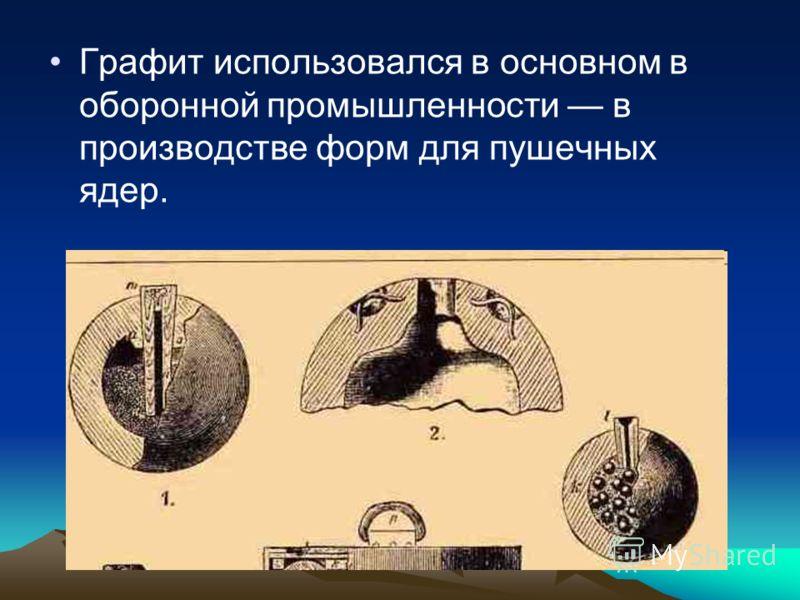 Графит использовался в основном в оборонной промышленности в производстве форм для пушечных ядер.