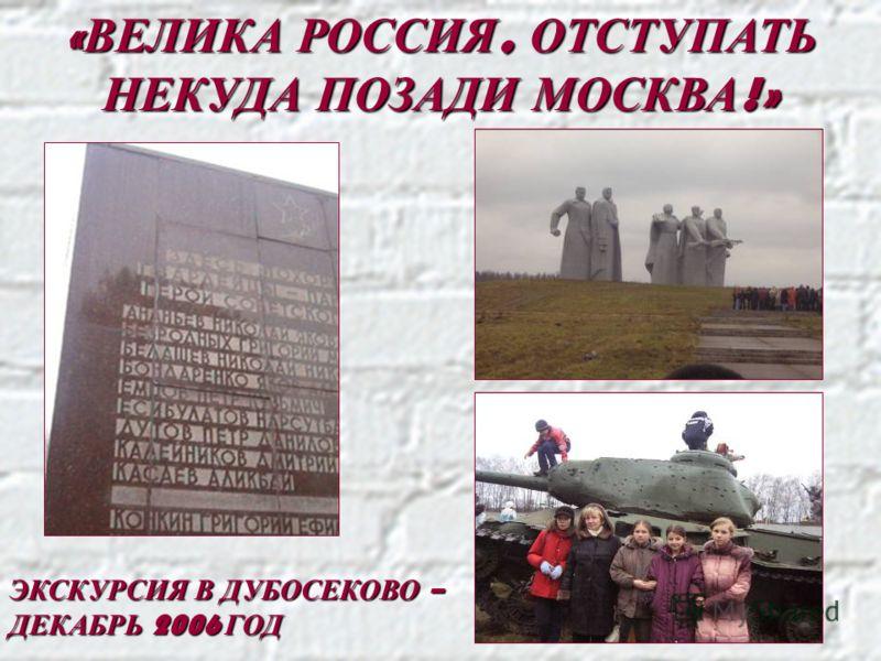 « ВЕЛИКА РОССИЯ, ОТСТУПАТЬ НЕКУДА ПОЗАДИ МОСКВА !» ЭКСКУРСИЯ В ДУБОСЕКОВО – ДЕКАБРЬ 2006 ГОД
