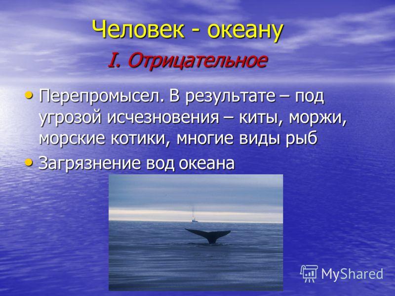Человек - океану I. Отрицательное Человек - океану I. Отрицательное Перепромысел. В результате – под угрозой исчезновения – киты, моржи, морские котики, многие виды рыб Перепромысел. В результате – под угрозой исчезновения – киты, моржи, морские коти