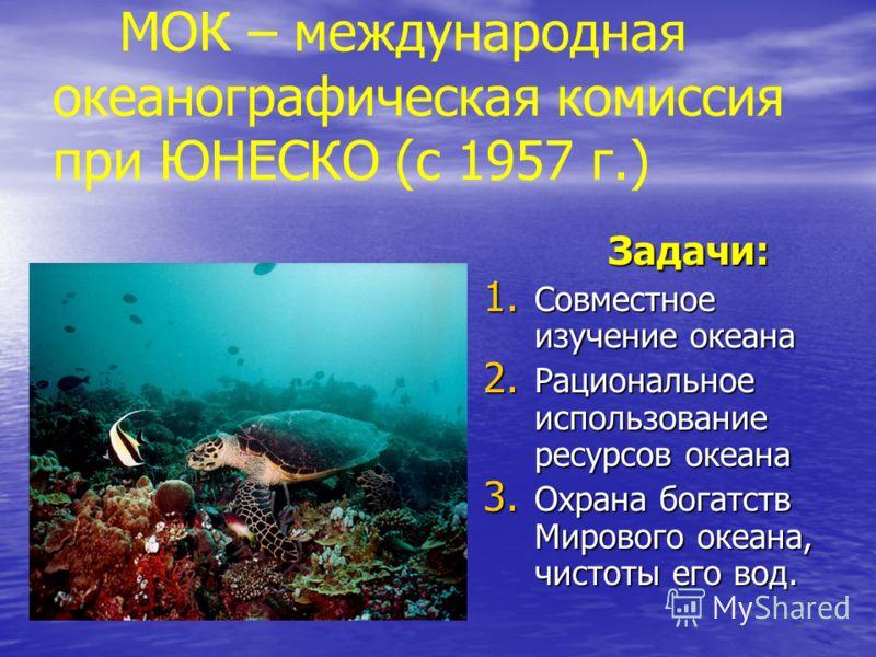 МОК – международная океанографическая комиссия при ЮНЕСКО (с 1957 г.) Задачи: Задачи: 1. Совместное изучение океана 2. Рациональное использование ресурсов океана 3. Охрана богатств Мирового океана, чистоты его вод.