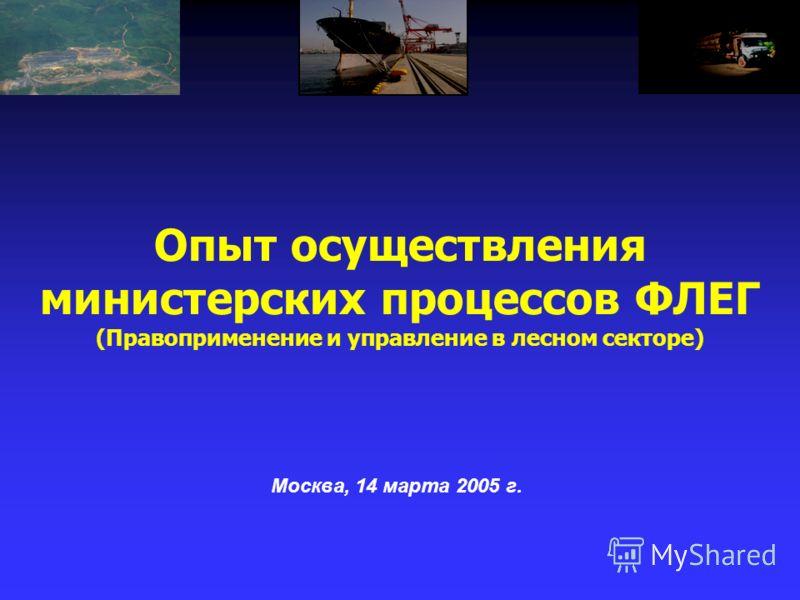 Опыт осуществления министерских процессов ФЛЕГ (Правоприменение и управление в лесном секторе) Москва, 14 марта 2005 г.