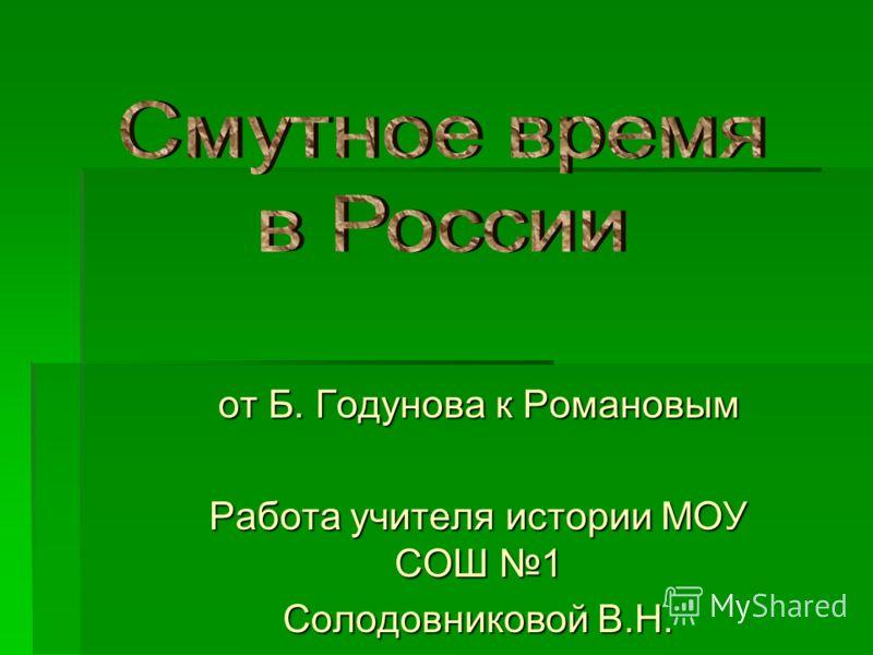 от Б. Годунова к Романовым Работа учителя истории МОУ СОШ 1 Солодовниковой В.Н.