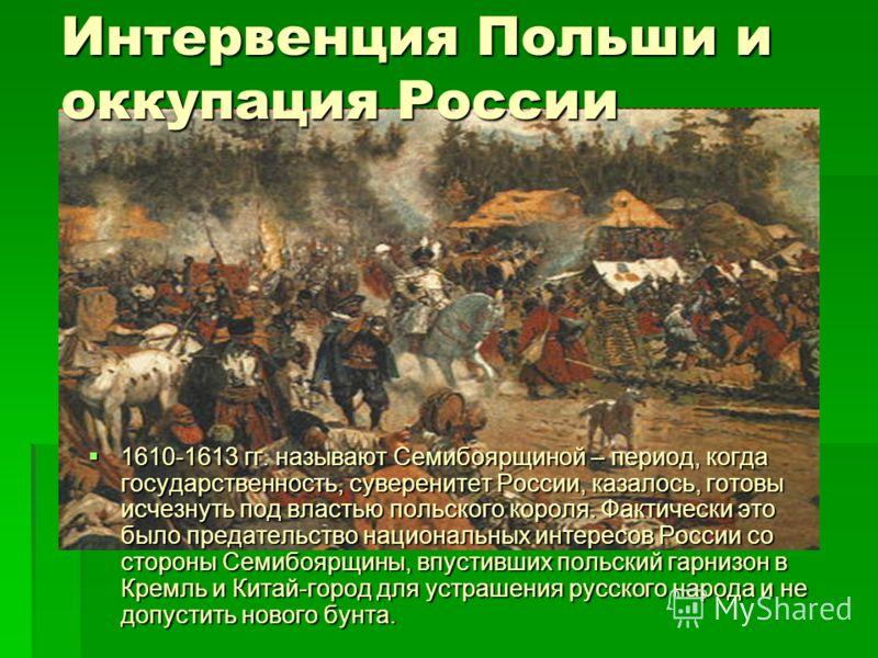Интервенция Польши и оккупация России 1610-1613 гг. называют Семибоярщиной – период, когда государственность, суверенитет России, казалось, готовы исчезнуть под властью польского короля. Фактически это было предательство национальных интересов России
