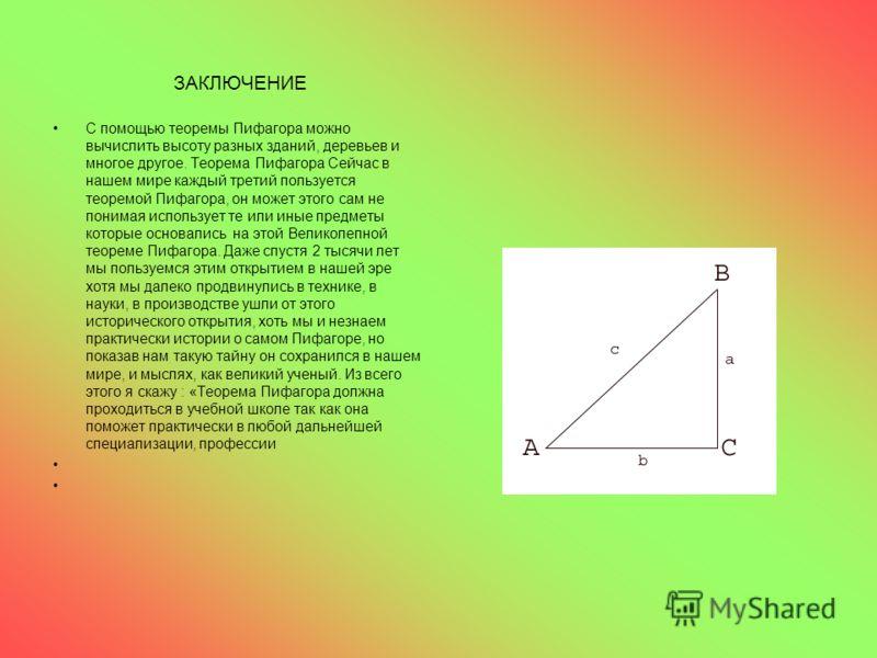 ЗАКЛЮЧЕНИЕ С помощью теоремы Пифагора можно вычислить высоту разных зданий, деревьев и многое другое. Теорема Пифагора Сейчас в нашем мире каждый третий пользуется теоремой Пифагора, он может этого сам не понимая использует те или иные предметы котор