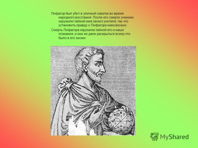 Пифагор был убит в уличной схватке во время народного восстания. После его смерти ученики окружили тайной имя своего учителя, так что установить правду о Пифагоре невозможно. Смерть Пифагора окружила тайной его и наши познания, и они не дали раскрыть