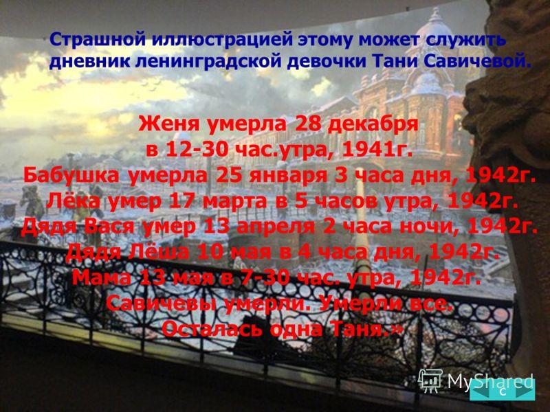 с Страшной иллюстрацией этому может служить дневник ленинградской девочки Тани Савичевой. Женя умерла 28 декабря в 12-30 час.утра, 1941г. Бабушка умерла 25 января 3 часа дня, 1942г. Лёка умер 17 марта в 5 часов утра, 1942г. Дядя Вася умер 13 апреля 2