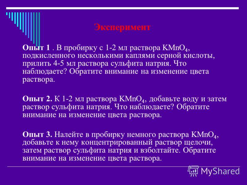 Эксперимент Опыт 1. В пробирку с 1-2 мл раствора KMnO 4, подкисленного несколькими каплями серной кислоты, прилить 4-5 мл раствора сульфита натрия. Что наблюдаете? Обратите внимание на изменение цвета раствора. Опыт 2. К 1-2 мл раствора KMnO 4, добав