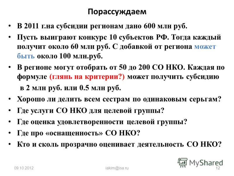 09.08.2012iakim@isa.ru12 Порассуждаем В 2011 г.на субсидии регионам дано 600 млн руб. Пусть выиграют конкурс 10 субъектов РФ. Тогда каждый получит около 60 млн руб. С добавкой от региона может быть около 100 млн.руб. В регионе могут отобрать от 50 до