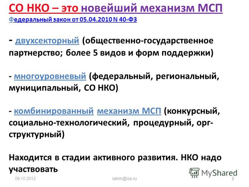 09.08.2012iakim@isa.ru2 2 СО НКО – это новейший механизм МСП Федеральный закон от 05.04.2010 N 40-ФЗ - двухсекторный (общественно-государственное партнерство; более 5 видов и форм поддержки) - многоуровневый (федеральный, региональный, муниципальный,