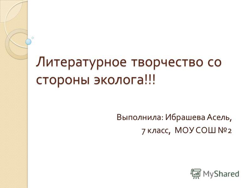 Литературное творчество со стороны эколога !!! Выполнила : Ибрашева Асель, 7 класс, МОУ СОШ 2