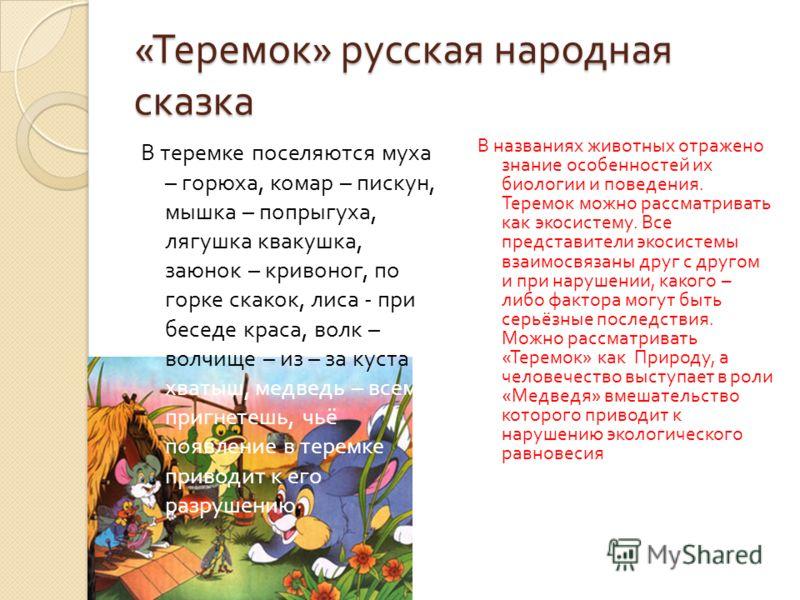 « Теремок » русская народная сказка В теремке поселяются муха – горюха, комар – пискун, мышка – попрыгуха, лягушка квакушка, заюнок – кривоног, по горке скакок, лиса - при беседе краса, волк – волчище – из – за куста хватыш, медведь – всем пригнетешь