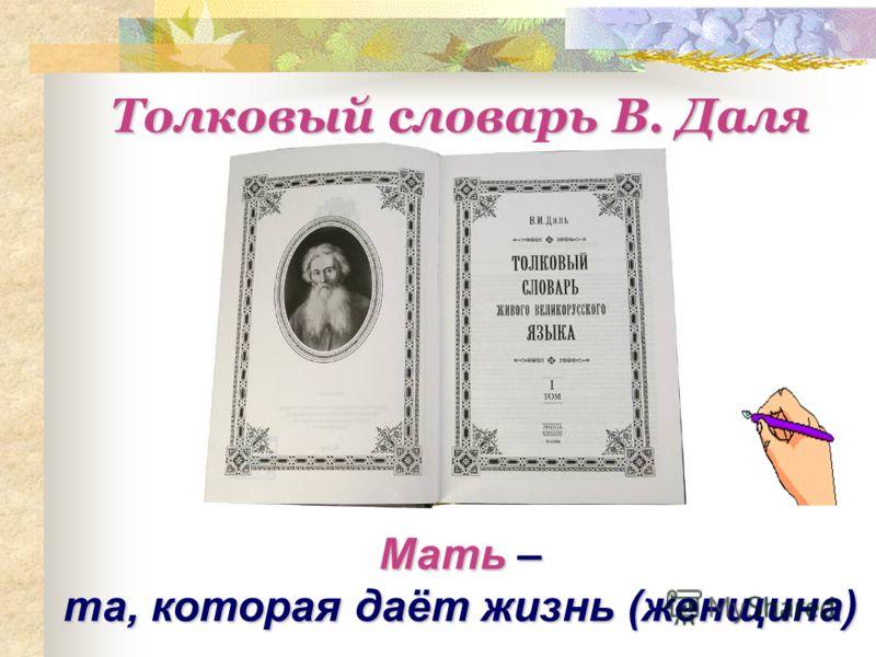 Мать – та, которая даёт жизнь (женщина) Толковый словарь В. Даля