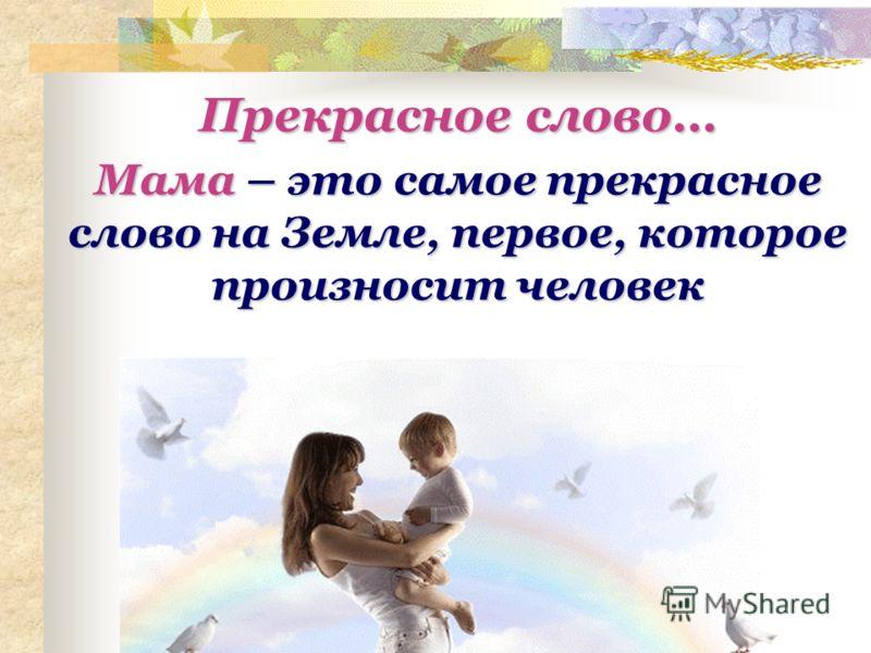 Мама – это самое прекрасное слово на Земле, первое, которое произносит человек Прекрасное слово…