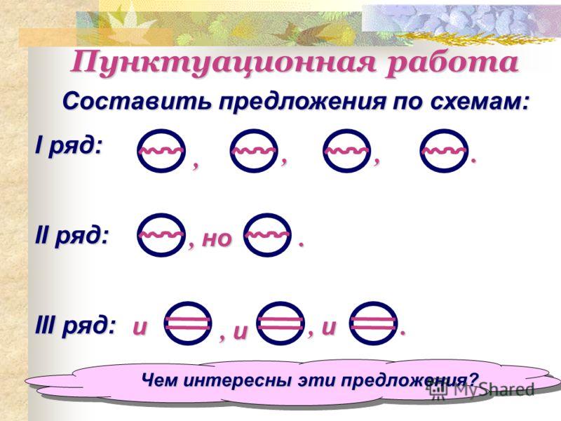 Пунктуационная работа Составить предложения по схемам: I ряд: II ряд: III ряд:,,,., но., и.и Чем интересны эти предложения?