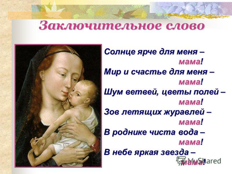 Солнце ярче для меня – мама! Мир и счастье для меня – мама! Шум ветвей, цветы полей – мама! Зов летящих журавлей – мама! В роднике чиста вода – мама! В небе яркая звезда – мама! Заключительное слово