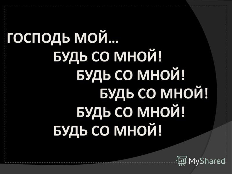 ГОСПОДЬ МОЙ… БУДЬ СО МНОЙ! БУДЬ СО МНОЙ! БУДЬ СО МНОЙ! БУДЬ СО МНОЙ! БУДЬ СО МНОЙ!