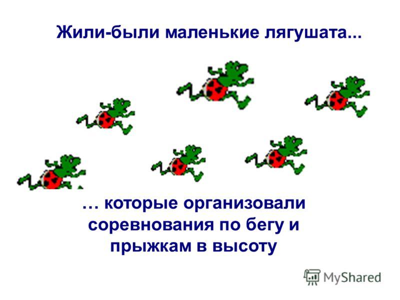 Жили-были маленькие лягушата... … которые организовали соревнования по бегу и прыжкам в высоту