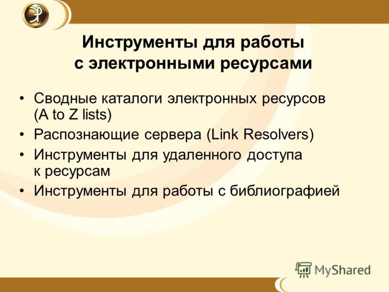 Инструменты для работы c электронными ресурсами Сводные каталоги электронных ресурсов (A to Z lists) Распознающие сервера (Link Resolvers) Инструменты для удаленного доступа к ресурсам Инструменты для работы с библиографией